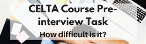 CELTA Course Pre-interview Task: How difficult is it?