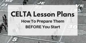 CELTA Lesson Plans – How to Prepare Them Before you Start